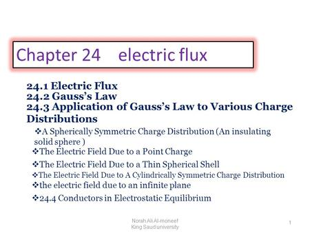 Chapter 24 electric flux 24.1 Electric Flux 24.2 Gauss's Law 24.3 Application of Gauss's Law to Various Charge Distributions  The Electric Field Due to.