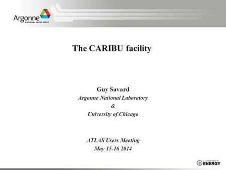 The CARIBU facility Guy Savard Argonne National Laboratory & University of Chicago ATLAS Users Meeting May 15-16 2014.