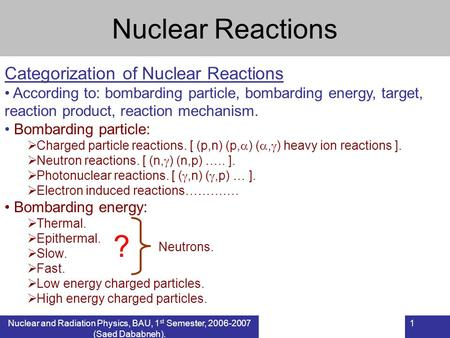 Nuclear and Radiation Physics, BAU, 1 st Semester, 2006-2007 (Saed Dababneh). 1 Nuclear Reactions Categorization of Nuclear Reactions According to: bombarding.