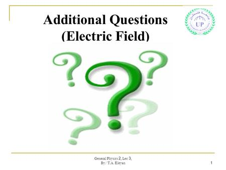 General Physics 2, Lec 3, By/ T.A. Eleyan 1 Additional Questions (Electric Field)
