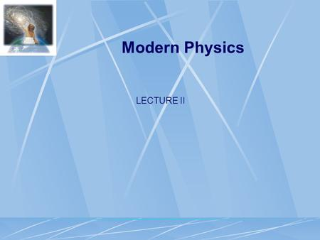 LECTURE II Modern Physics. Atomic Particles  Atoms are made of protons, neutrons and electrons  99.999999999999% of the atom is empty space  Electrons.