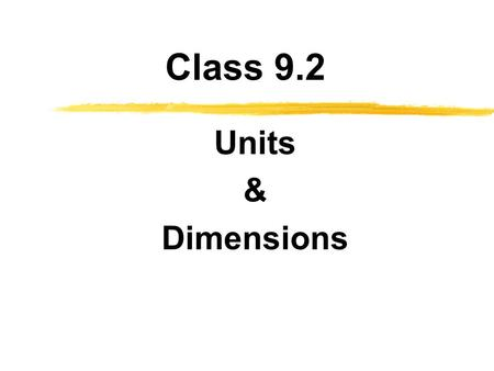 Class 9.2 Units & Dimensions. Objectives zKnow the difference between units and dimensions zUnderstand the SI, USCS, and AES systems of units zKnow the.