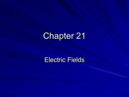 Chapter 21 Electric Fields. 21.1 Creating and Measuring Electric Fields The Electric Field –The electric field is a vector quantity that relates the force.