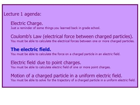 Lecture 1 agenda: Electric Charge. Just a reminder of some things you learned back in grade school. Coulomb's Law (electrical force between charged particles).