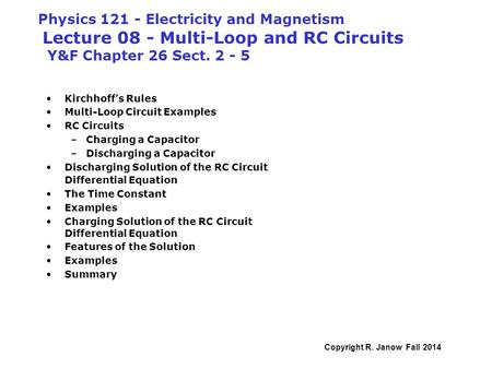 Physics 121 - Electricity and Magnetism Lecture 08 - Multi-Loop and RC Circuits Y&F Chapter 26 Sect. 2 - 5 Kirchhoff's Rules Multi-Loop Circuit Examples.