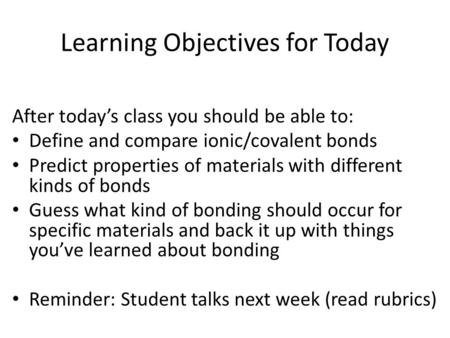 Learning Objectives for Today After today's class you should be able to: Define and compare ionic/covalent bonds Predict properties of materials with different.