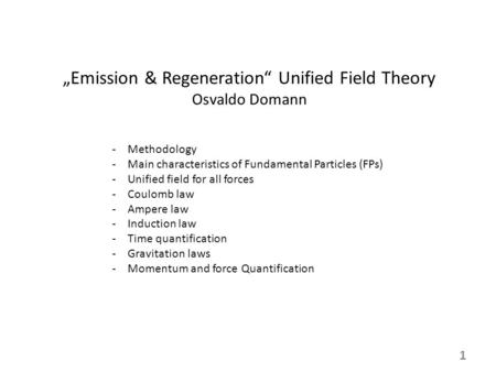 """Emission & Regeneration"" Unified Field Theory Osvaldo Domann -Methodology -Main characteristics of Fundamental Particles (FPs) -Unified field for all."