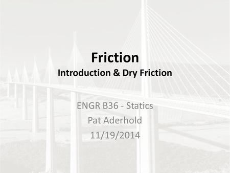 Friction Introduction & Dry Friction ENGR B36 - Statics Pat Aderhold 11/19/2014.