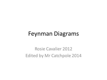 Feynman Diagrams Rosie Cavalier 2012 Edited by Mr Catchpole 2014.