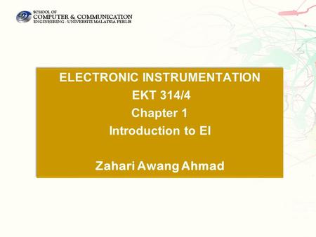 ELECTRONIC INSTRUMENTATION EKT 314/4 Chapter 1 Introduction to EI Zahari Awang Ahmad ELECTRONIC INSTRUMENTATION EKT 314/4 Chapter 1 Introduction to EI.