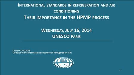 Www.iifiir.org 1 I NTERNATIONAL STANDARDS IN REFRIGERATION AND AIR CONDITIONING T HEIR IMPORTANCE IN THE HPMP PROCESS W EDNESDAY, J ULY 16, 2014 UNESCO.