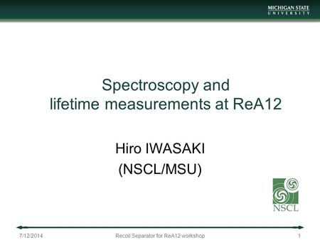 Spectroscopy and lifetime measurements at ReA12 Hiro IWASAKI (NSCL/MSU) 7/12/2014Recoil Separator for ReA12 workshop1.