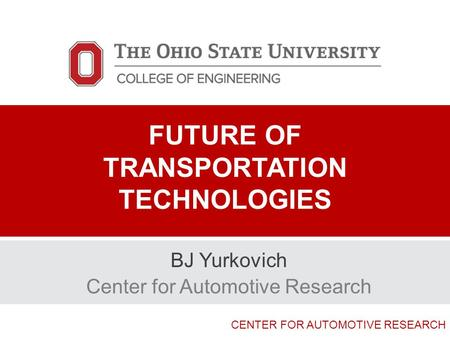 CENTER FOR AUTOMOTIVE RESEARCH FUTURE OF TRANSPORTATION TECHNOLOGIES BJ Yurkovich Center for Automotive Research.