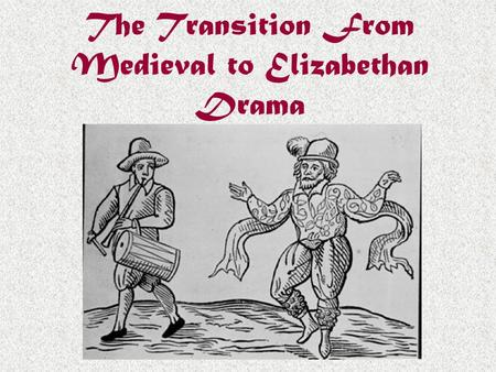The Transition From Medieval to Elizabethan Drama.