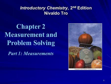 1 Introductory Chemistry, 2 nd Edition Nivaldo Tro Chapter 2 Measurement and Problem Solving Part 1: Measurements.