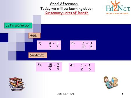 CONFIDENTIAAL 1 Good Afternoon! Today we will be learning about Customary units of length Let's warm up : Add: 1) 4 + 3 7 7 2) 7 + 1 10 5 Subtract: 3)