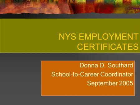 NYS EMPLOYMENT CERTIFICATES Donna D. Southard School-to-Career Coordinator September 2005.