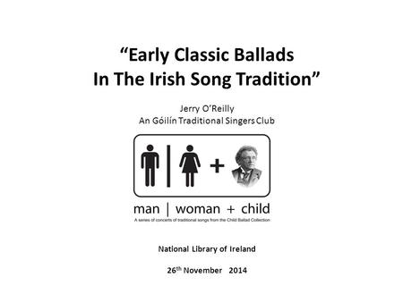 """Early Classic Ballads In The Irish Song Tradition"" Jerry O'Reilly An Góilín Traditional Singers Club National Library of Ireland 26 th November 2014."