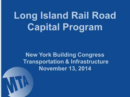 Long Island Rail Road Capital Program New York Building Congress Transportation & Infrastructure November 13, 2014.