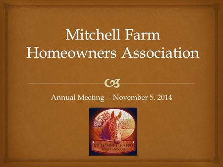 Annual Meeting - November 5, 2014.   Call to Order & Introductions  2014 Review and Recognition  HOA Communications  Treasurer's Report and Financial.