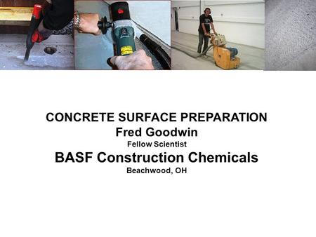 CONCRETE SURFACE PREPARATION Fred Goodwin Fellow Scientist BASF Construction Chemicals Beachwood, OH.