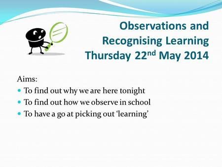 Observations and Recognising Learning Thursday 22 nd May 2014 Aims: To find out why we are here tonight To find out how we observe in school To have a.