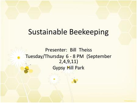Sustainable Beekeeping Presenter: Bill Theiss Tuesday/Thursday 6 - 8 PM (September 2,4,9,11) Gypsy Hill Park.