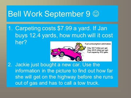 Bell Work September 9 1.Carpeting costs $7.99 a yard. If Jan buys 12.4 yards, how much will it cost her? 2.Jackie just bought a new car. Use the information.
