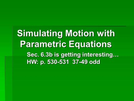 Simulating Motion with Parametric Equations Sec. 6.3b is getting interesting… HW: p. 530-531 37-49 odd.
