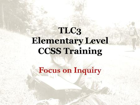 TLC3 Elementary Level CCSS Training Focus on Inquiry.