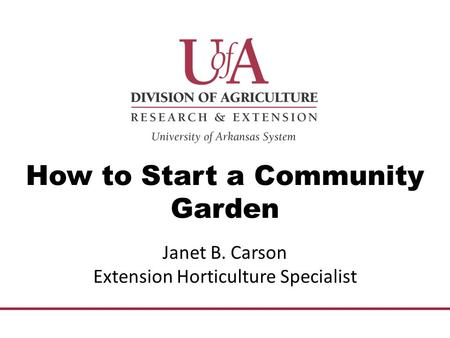 How to Start a Community Garden Janet B. Carson Extension Horticulture Specialist.