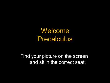 Welcome Precalculus Find your picture on the screen and sit in the correct seat.