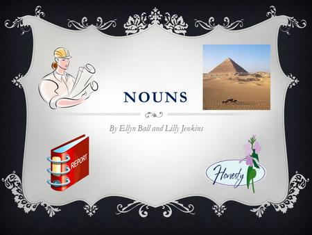 NOUNS By Ellyn Ball and Lilly Jenkins. NOUNS  Who can recall what a noun is?