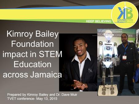 Kimroy Bailey Foundation impact in STEM Education across Jamaica Prepared by Kimroy Bailey and Dr. Dave Muir TVET conference- May 13, 2015.