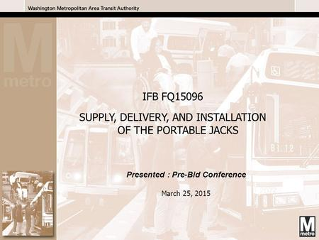 1 1 Presented : Pre-Bid Conference March 25, 2015 IFB FQ15096 SUPPLY, DELIVERY, AND INSTALLATION OF THE PORTABLE JACKS.