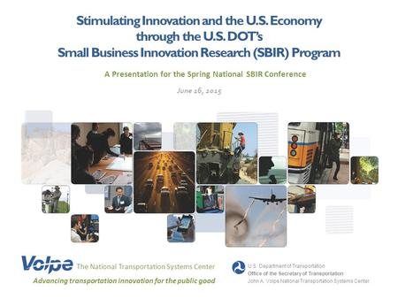 Stimulating Innovation and the U.S. Economy through the U.S. DOT's Small Business Innovation Research (SBIR) Program The National Transportation Systems.
