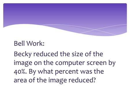 Bell Work: Becky reduced the size of the image on the computer screen by 40%. By what percent was the area of the image reduced?