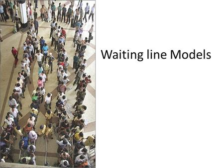 Waiting line Models. Some Examples SituationArriving customersService facility Sale of Theatre ticketsTheatre goersTicket booking windows Banking TransactionsBank.