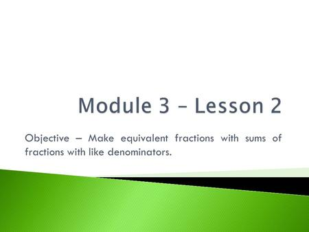 Module 3 – Lesson 2 Objective – Make equivalent fractions with sums of fractions with like denominators.