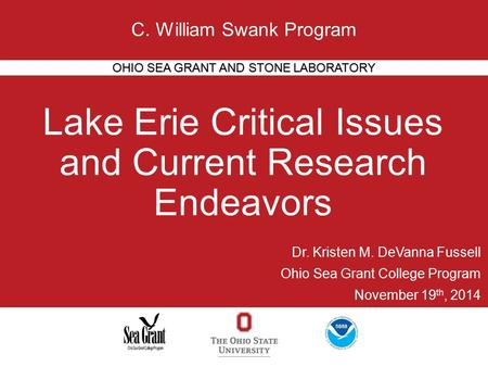 Lake Erie Critical Issues and Current Research Endeavors OHIO SEA GRANT AND STONE LABORATORY C. William Swank Program Dr. Kristen M. DeVanna Fussell Ohio.