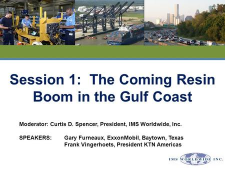 Session 1: The Coming Resin Boom in the Gulf Coast Moderator:Curtis D. Spencer, President, IMS Worldwide, Inc. SPEAKERS:Gary Furneaux, ExxonMobil, Baytown,