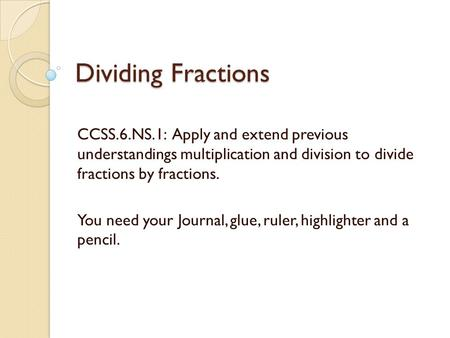 Dividing Fractions CCSS.6.NS.1: Apply and extend previous understandings multiplication and division to divide fractions by fractions. You need your.