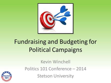 Fundraising and Budgeting for Political Campaigns Kevin Winchell Politics 101 Conference – 2014 Stetson University.