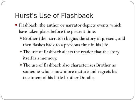 Hurst's Use of Flashback Flashback: the author or narrator depicts events which have taken place before the present time. Brother (the narrator) begins.