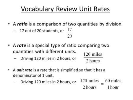 Vocabulary Review Unit Rates A ratio is a comparison of two quantities by division. ̶17 out of 20 students, or A rate is a special type of ratio comparing.