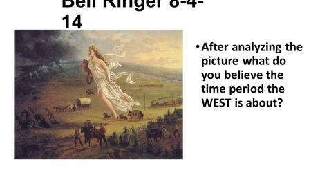 Bell Ringer 8-4- 14 After analyzing the picture what do you believe the time period the WEST is about?