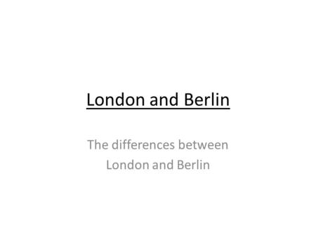 London and Berlin The differences between London and Berlin.