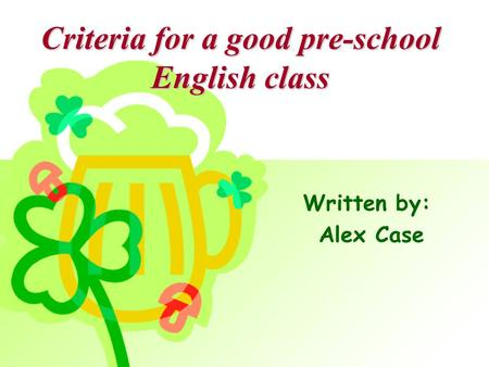 Criteria for a good pre-school English class Written by: Alex Case.
