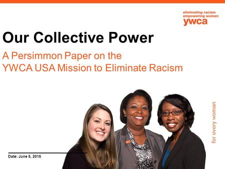For every woman Date: June 5, 2015 Our Collective Power A Persimmon Paper on the YWCA USA Mission to Eliminate Racism.