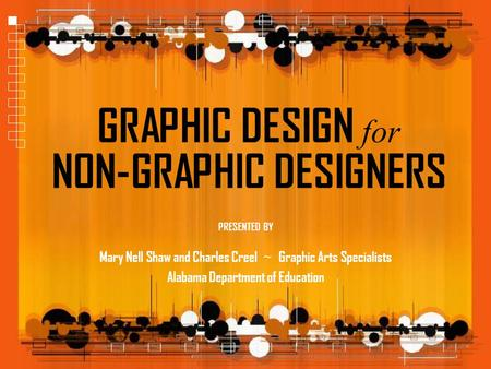 GRAPHIC DESIGN for NON-GRAPHIC DESIGNERS Mary Nell Shaw and Charles Creel ~ Graphic Arts Specialists Alabama Department of Education PRESENTED BY.